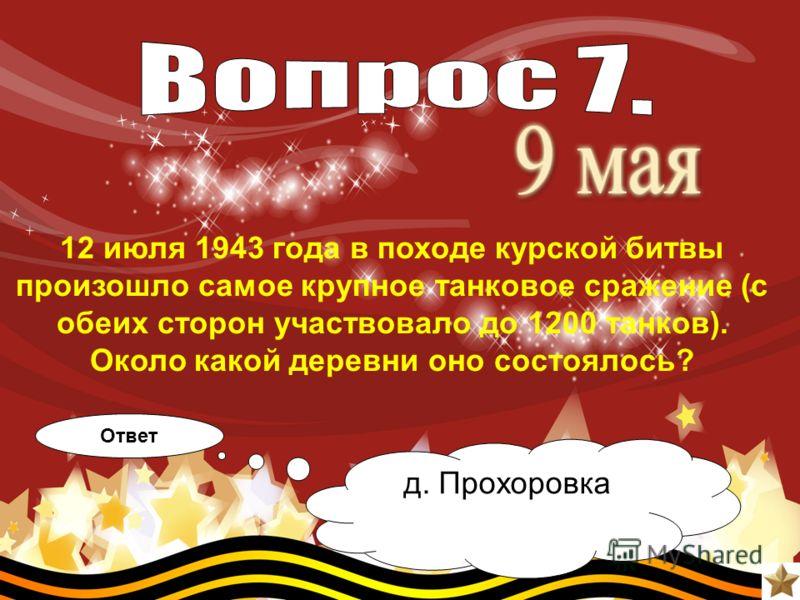 12 июля 1943 года в походе курской битвы произошло самое крупное танковое сражение (с обеих сторон участвовало до 1200 танков). Около какой деревни оно состоялось? Ответ д. Прохоровка