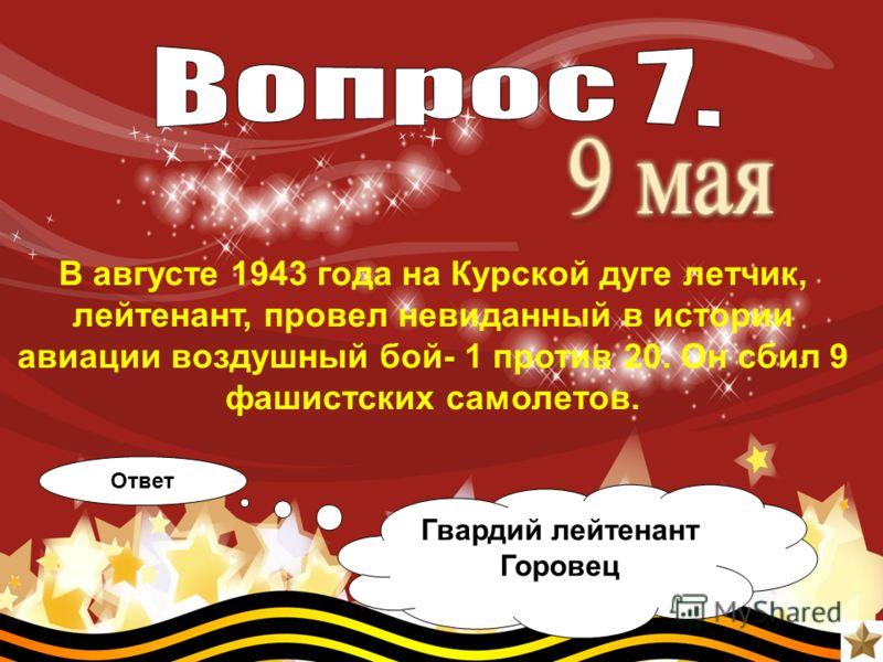В августе 1943 года на Курской дуге летчик, лейтенант, провел невиданный в истории авиации воздушный бой- 1 против 20. Он сбил 9 фашистских самолетов. Ответ Гвардий лейтенант Горовец