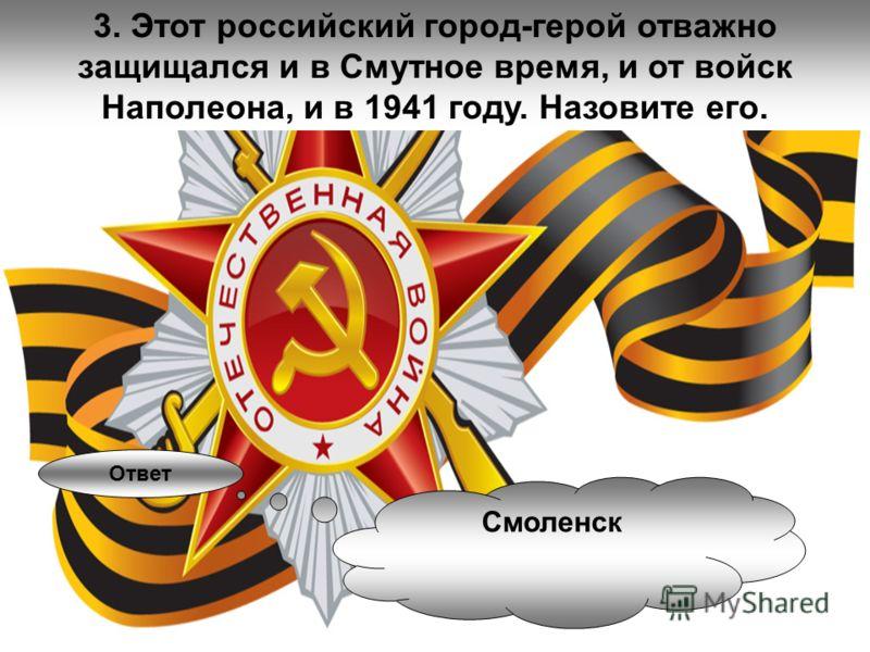 3. Этот российский город-герой отважно защищался и в Смутное время, и от войск Наполеона, и в 1941 году. Назовите его. Ответ Смоленск