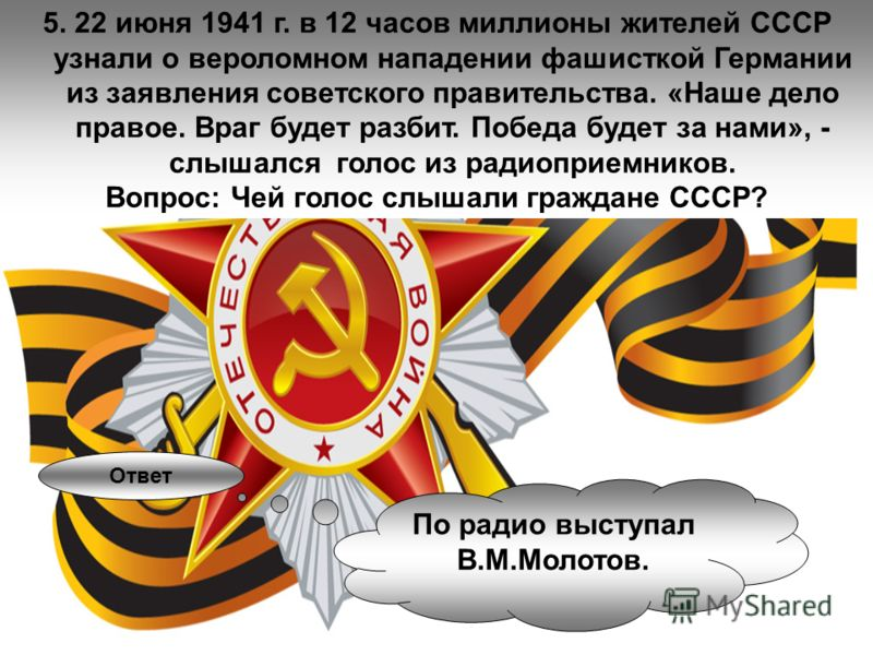 5. 22 июня 1941 г. в 12 часов миллионы жителей СССР узнали о вероломном нападении фашисткой Германии из заявления советского правительства. «Наше дело правое. Враг будет разбит. Победа будет за нами», - слышался голос из радиоприемников. Вопрос: Чей
