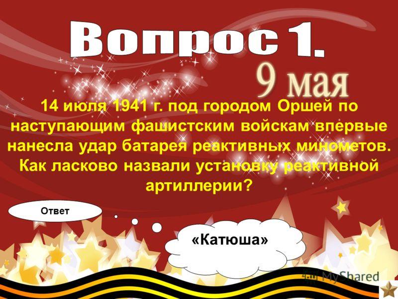14 июля 1941 г. под городом Оршей по наступающим фашистским войскам впервые нанесла удар батарея реактивных минометов. Как ласково назвали установку реактивной артиллерии? Ответ «Катюша»