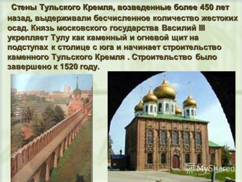 Стены Тульского Кремля, возведенные более 450 лет назад, выдерживали бесчисленное количество жестоких осад. Князь московского государства Василий III укрепляет Тулу как каменный и огневой щит на подступах к столице с юга и начинает строительство каме