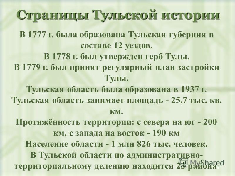 Страницы Тульской истории В 1777 г. была образована Тульская губерния в составе 12 уездов. В 1778 г. был утвержден герб Тулы. В 1779 г. был принят регулярный план застройки Тулы. Тульская область была образована в 1937 г. Тульская область занимает пл