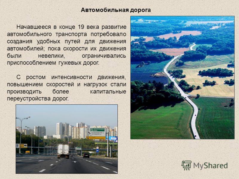 Начавшееся в конце 19 века развитие автомобильного транспорта потребовало создания удобных путей для движения автомобилей; пока скорости их движения были невелики, ограничивались приспособлением гужевых дорог. С ростом интенсивности движения, повышен