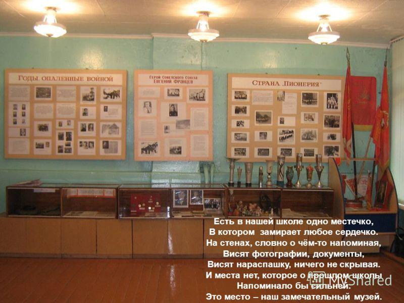 Есть в нашей школе одно местечко, В котором замирает любое сердечко. На стенах, словно о чём-то напоминая, Висят фотографии, документы, Висят нараспашку, ничего не скрывая. И места нет, которое о прошлом школы Напоминало бы сильней. Это место – наш з