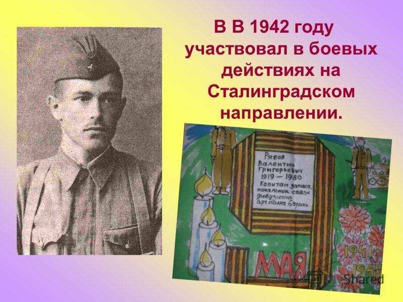 В В 1942 году участвовал в боевых действиях на Сталинградском направлении.