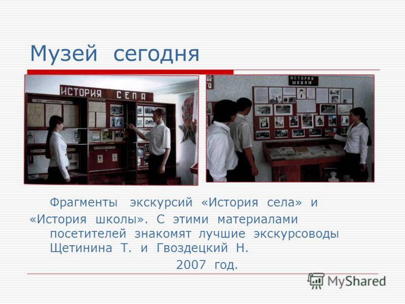 Музей сегодня Фрагменты экскурсий «История села» и «История школы». С этими материалами посетителей знакомят лучшие экскурсоводы Щетинина Т. и Гвоздецкий Н. 2007 год.