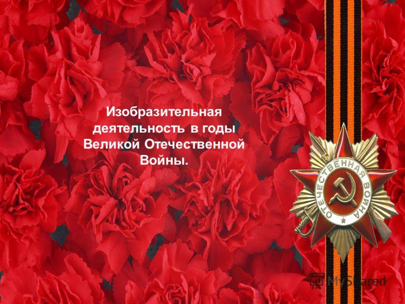 Изобразительная деятельность в годы Великой Отечественной Войны.
