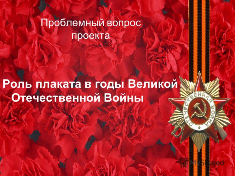 Проблемный вопрос проекта Роль плаката в годы Великой Отечественной Войны
