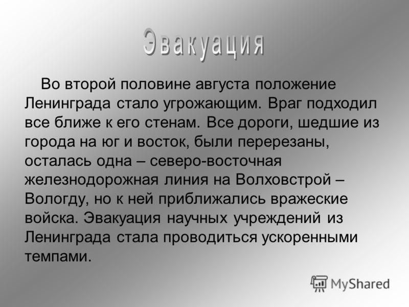 Во второй половине августа положение Ленинграда стало угрожающим. Враг подходил все ближе к его стенам. Все дороги, шедшие из города на юг и восток, были перерезаны, осталась одна – северо-восточная железнодорожная линия на Волховстрой – Вологду, но