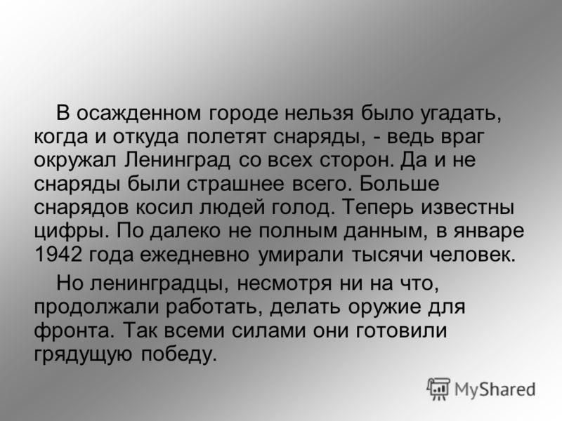 В осажденном городе нельзя было угадать, когда и откуда полетят снаряды, - ведь враг окружал Ленинград со всех сторон. Да и не снаряды были страшнее всего. Больше снарядов косил людей голод. Теперь известны цифры. По далеко не полным данным, в январе