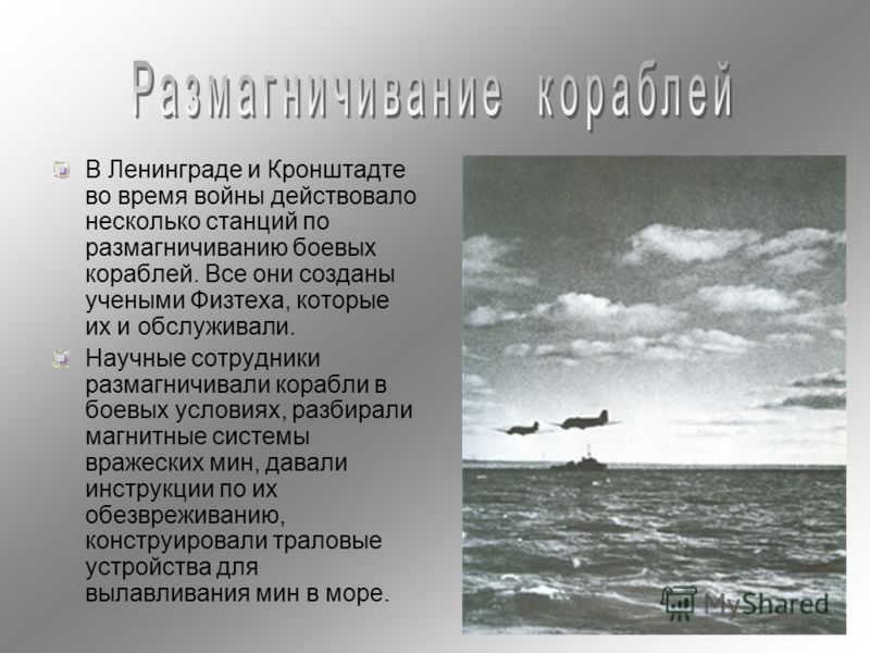 В Ленинграде и Кронштадте во время войны действовало несколько станций по размагничиванию боевых кораблей. Все они созданы учеными Физтеха, которые их и обслуживали. Научные сотрудники размагничивали корабли в боевых условиях, разбирали магнитные сис
