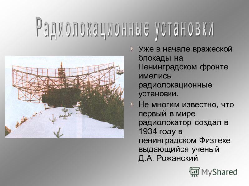 Уже в начале вражеской блокады на Ленинградском фронте имелись радиолокационные установки. Не многим известно, что первый в мире радиолокатор создал в 1934 году в ленинградском Физтехе выдающийся ученый Д.А. Рожанский
