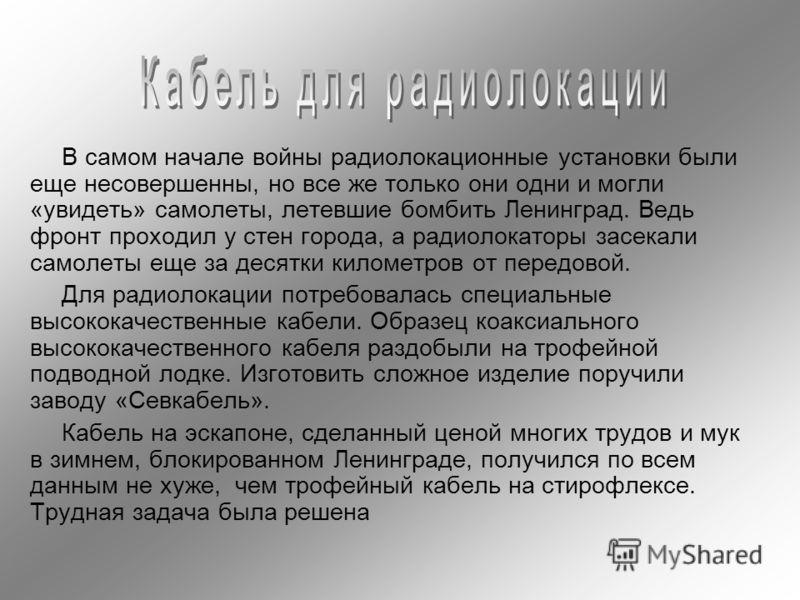 В самом начале войны радиолокационные установки были еще несовершенны, но все же только они одни и могли «увидеть» самолеты, летевшие бомбить Ленинград. Ведь фронт проходил у стен города, а радиолокаторы засекали самолеты еще за десятки километров от