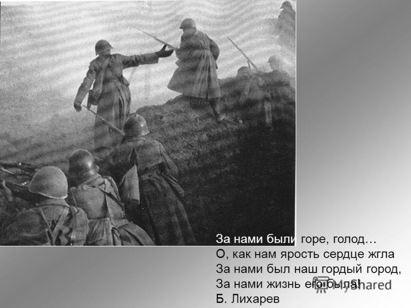 За нами были горе, голод… О, как нам ярость сердце жгла За нами был наш гордый город, За нами жизнь его была! Б. Лихарев