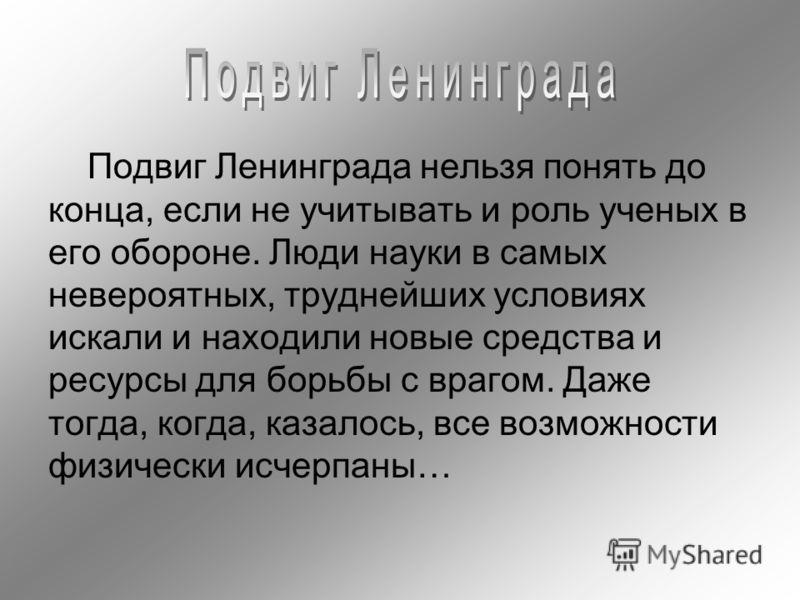 Подвиг Ленинграда нельзя понять до конца, если не учитывать и роль ученых в его обороне. Люди науки в самых невероятных, труднейших условиях искали и находили новые средства и ресурсы для борьбы с врагом. Даже тогда, когда, казалось, все возможности