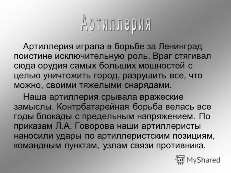 Артиллерия играла в борьбе за Ленинград поистине исключительную роль. Враг стягивал сюда орудия самых больших мощностей с целью уничтожить город, разрушить все, что можно, своими тяжелыми снарядами. Наша артиллерия срывала вражеские замыслы. Контрбат