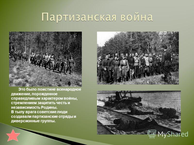 Это было поистине всенародное движение, порожденное справедливым характером войны, стремлением защитить честь и независимость Родины. В тылу врага советские люди создавали партизанские отряды и диверсионные группы.