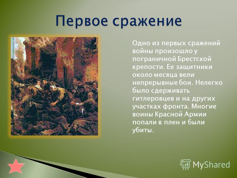 Одно из первых сражений войны произошло у пограничной Брестской крепости. Ее защитники около месяца вели непрерывные бои. Нелегко было сдерживать гитлеровцев и на других участках фронта. Многие воины Красной Армии попали в плен и были убиты.
