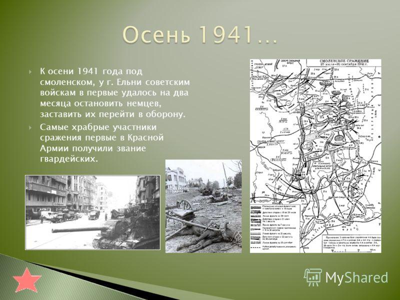 К осени 1941 года под смоленском, у г. Ельни советским войскам в первые удалось на два месяца остановить немцев, заставить их перейти в оборону. Самые храбрые участники сражения первые в Красной Армии получили звание гвардейских.