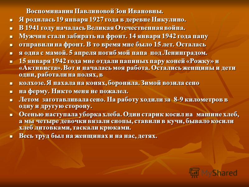 Воспоминания Павлиновой Зои Ивановны. Воспоминания Павлиновой Зои Ивановны. Я родилась 19 января 1927 года в деревне Никулино. Я родилась 19 января 1927 года в деревне Никулино. В 1941 году началась Великая Отечественная война. В 1941 году началась В