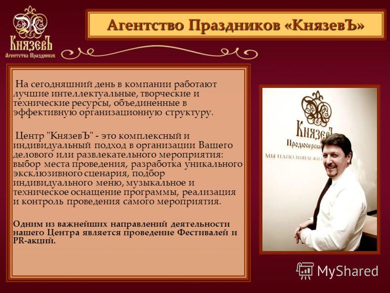 Агентство Праздников «КнязевЪ» На сегодняшний день в компании работают лучшие интеллектуальные, творческие и технические ресурсы, объединенные в эффективную организационную структуру. Центр