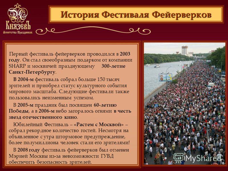 История Фестиваля Фейерверков Первый фестиваль фейерверков проводился в 2003 году. Он стал своеобразным подарком от компании SHARP и москвичей празднующему 300-летие Санкт-Петербургу. В 2004-м фестиваль собрал больше 150 тысяч зрителей и приобрел ста
