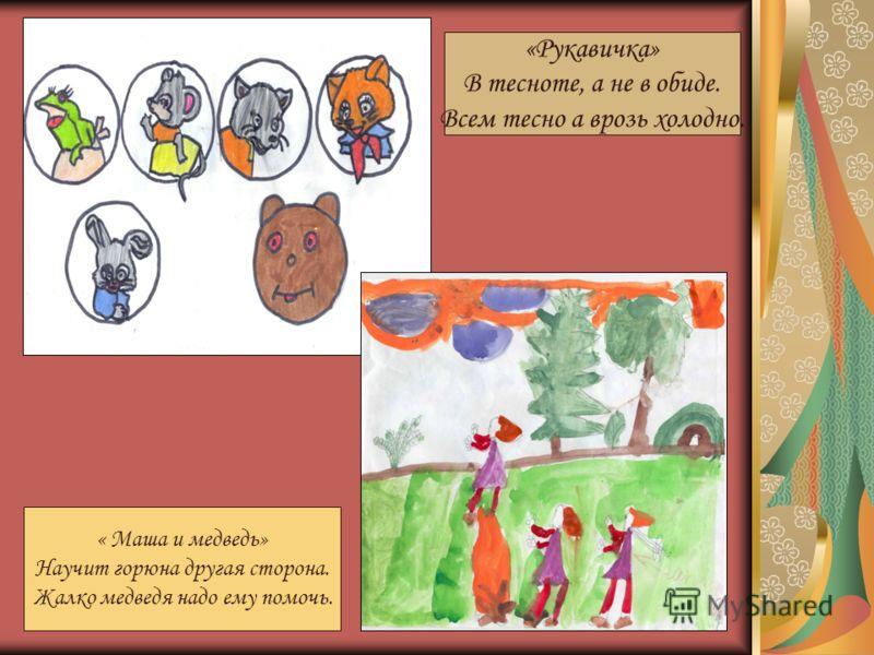 « Маша и медведь» Научит горюна другая сторона. Жалко медведя надо ему помочь. «Рукавичка» В тесноте, а не в обиде. Всем тесно а врозь холодно.