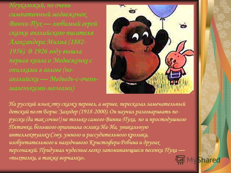 Неуклюжий, но очень симпатичный медвежонок Винни-Пух любимый герой сказки английского писателя Александера Милна (1882- 1956). В 1926 году вышла первая книга о Медвежонке с опилками в голове (по- английски Медведь-с-очень- маленькими-мозгами) На русс