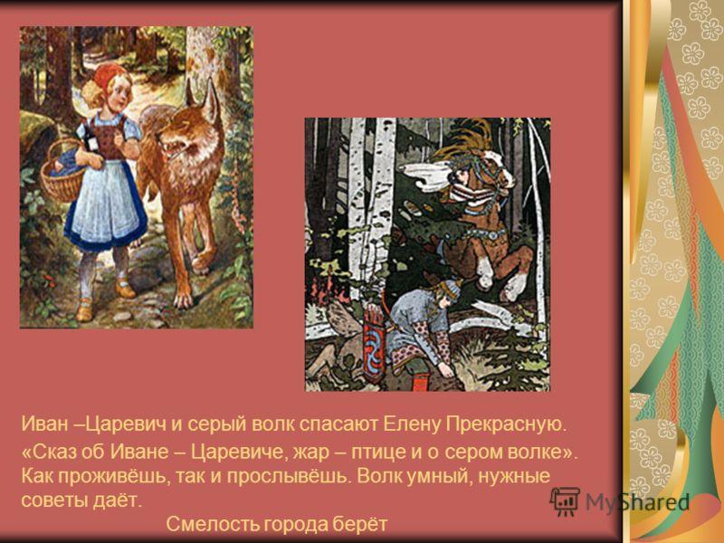 Иван –Царевич и серый волк спасают Елену Прекрасную. «Сказ об Иване – Царевиче, жар – птице и о сером волке». Как проживёшь, так и прослывёшь. Волк умный, нужные советы даёт. Смелость города берёт