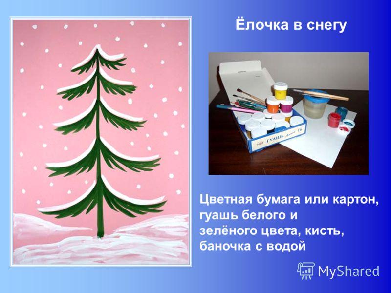 Ёлочка в снегу Цветная бумага или картон, гуашь белого и зелёного цвета, кисть, баночка с водой
