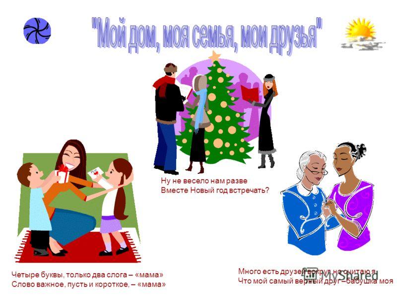 Ну не весело нам разве Вместе Новый год встречать? Много есть друзей вокруг, но считаю я, Что мой самый верный друг –бабушка моя Четыре буквы, только два слога – «мама» Слово важное, пусть и короткое, – «мама»