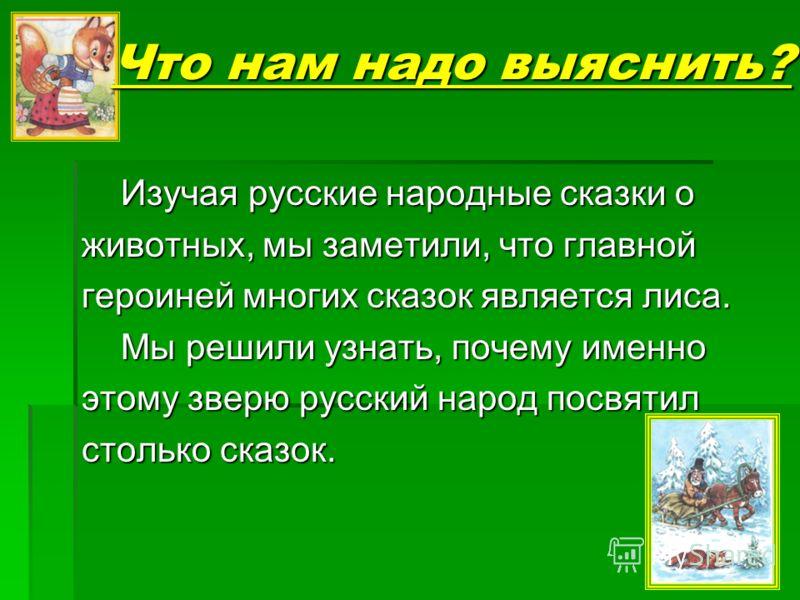 Что нам надо выяснить? Изучая русские народные сказки о животных, мы заметили, что главной героиней многих сказок является лиса. Мы решили узнать, почему именно этому зверю русский народ посвятил столько сказок.