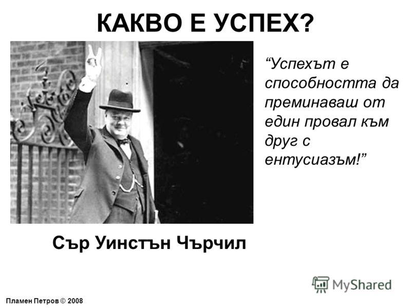 КАКВО Е УСПЕХ? Пламен Петров © 2008 Успехът е способността да преминаваш от един провал към друг с ентусиазъм! Сър Уинстън Чърчил
