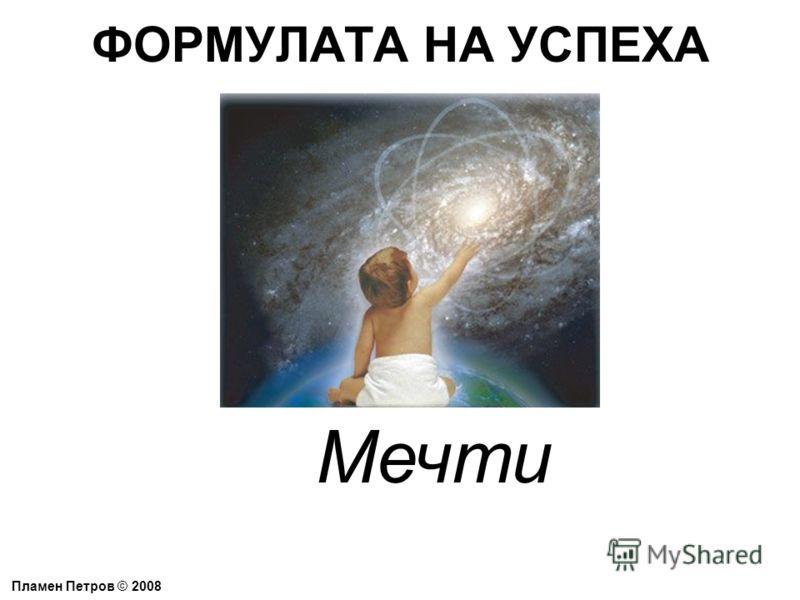 ФОРМУЛАТА НА УСПЕХА Пламен Петров © 2008 Мечти