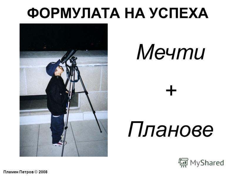 ФОРМУЛАТА НА УСПЕХА Пламен Петров © 2008 Мечти + Планове