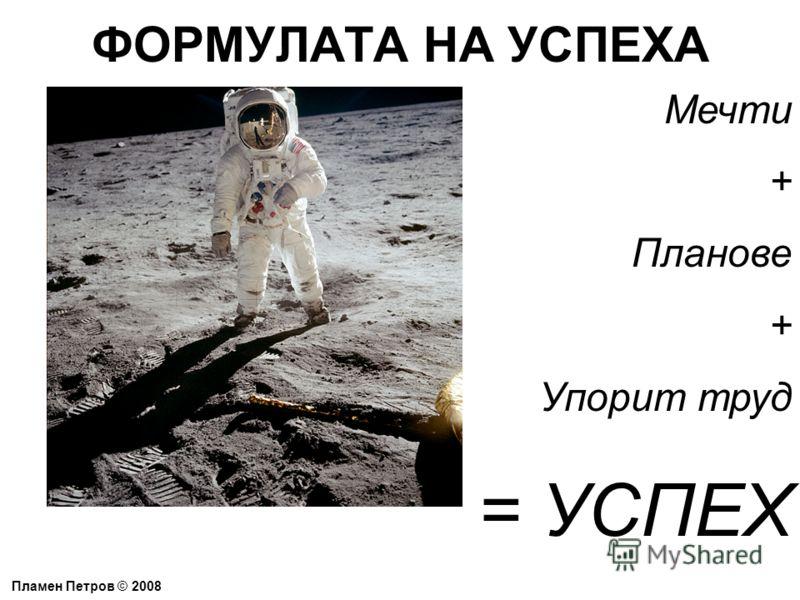 ФОРМУЛАТА НА УСПЕХА Пламен Петров © 2008 Мечти + Планове + Упорит труд = УСПЕХ