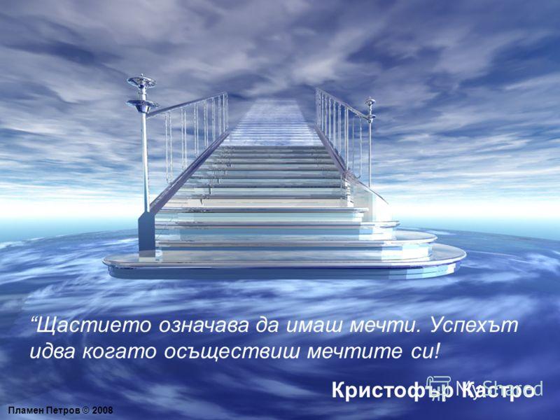 Пламен Петров © 2008 Щастието означава да имаш мечти. Успехът идва когато осъществиш мечтите си! Кристофър Кастро