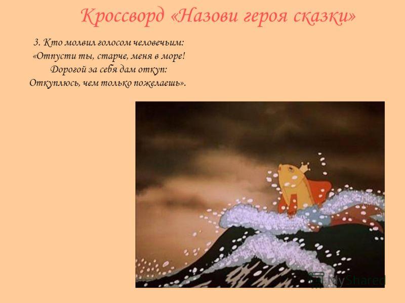 Кроссворд «Назови героя сказки» 3. Кто молвил голосом человечьим: «Отпусти ты, старче, меня в море! Дорогой за себя дам откуп: Откуплюсь, чем только пожелаешь».