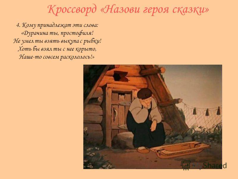 Кроссворд «Назови героя сказки» 4. Кому принадлежат эти слова: «Дурачина ты, простофиля! Не умел ты взять выкупа с рыбки! Хоть бы взял ты с нее корыто, Наше-то совсем раскололось!»