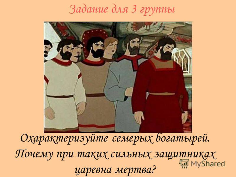 Охарактеризуйте семерых богатырей. Почему при таких сильных защитниках царевна мертва? Задание для 3 группы