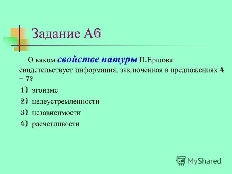 Задание А 6 О каком свойстве натуры П. Ершова свидетельствует информация, заключенная в предложениях 4 – 7? 1) эгоизме 2) целеустремленности 3) независимости 4) расчетливости