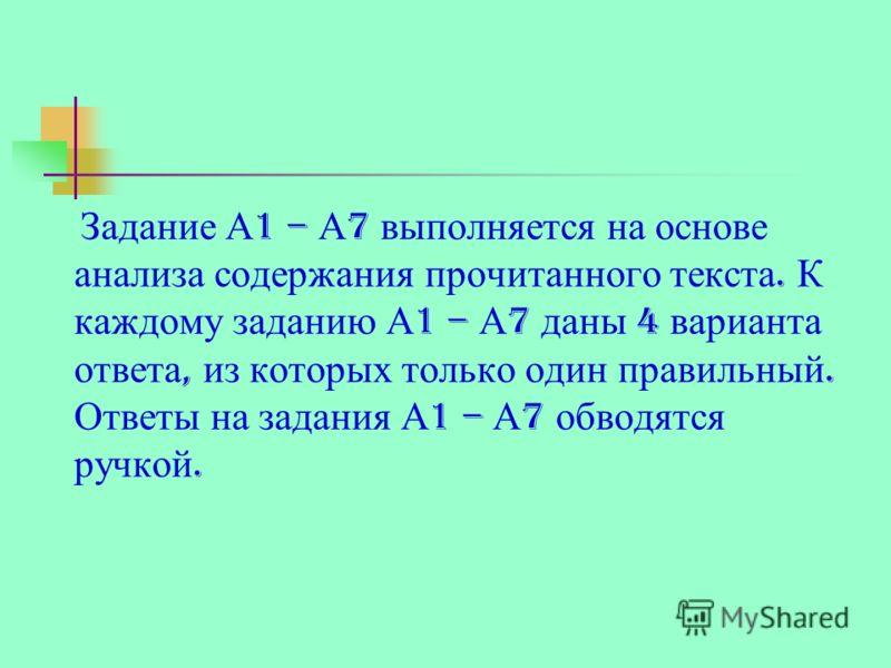 Задание А 1 – А 7 выполняется на основе анализа содержания прочитанного текста. К каждому заданию А 1 – А 7 даны 4 варианта ответа, из которых только один правильный. Ответы на задания А 1 – А 7 обводятся ручкой.