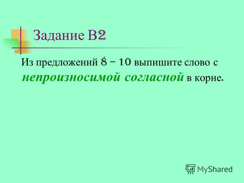 Задание В 2 Из предложений 8 – 10 выпишите слово с непроизносимой согласной в корне.