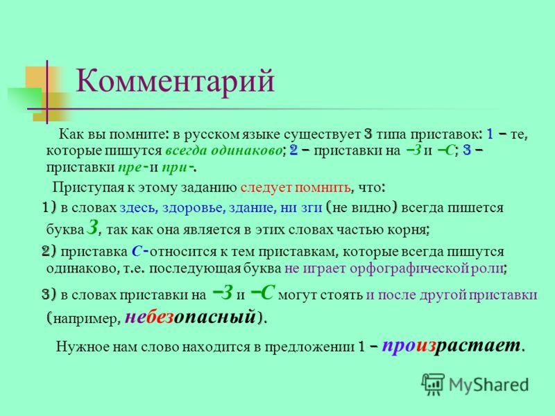 Комментарий Как вы помните : в русском языке существует 3 типа приставок : 1 – те, которые пишутся всегда одинаково ; 2 – приставки на – З и – С ; 3 – приставки пре - и при -. Приступая к этому заданию следует помнить, что : 1) в словах здесь, здоров