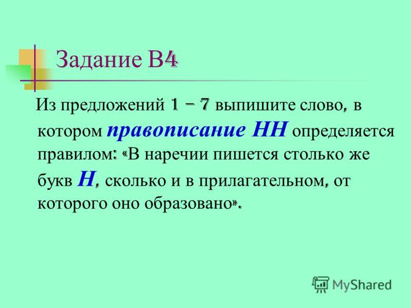 Задание В 4 Из предложений 1 – 7 выпишите слово, в котором правописание НН определяется правилом : « В наречии пишется столько же букв Н, сколько и в прилагательном, от которого оно образовано ».