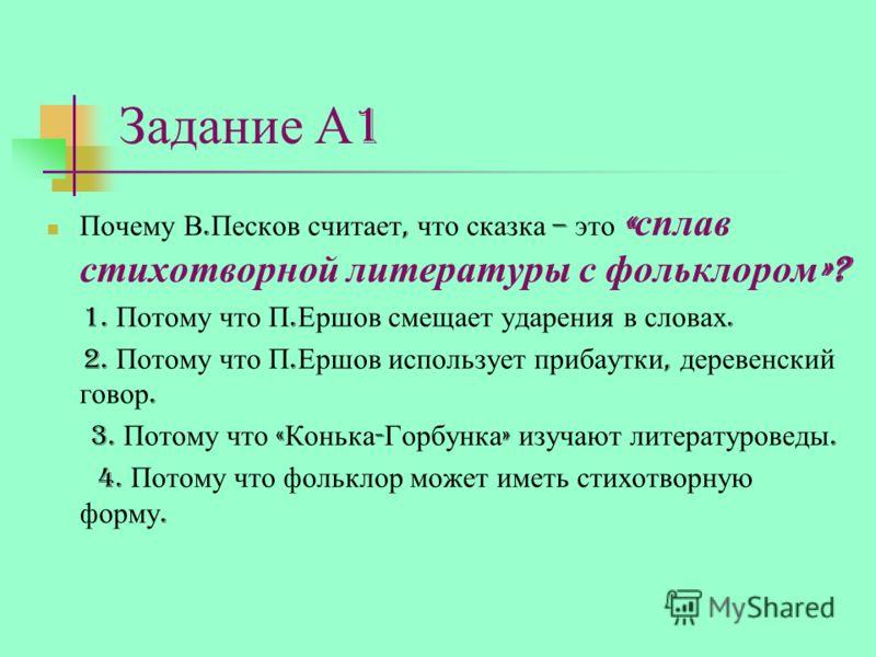 Задание А 1 Почему В. Песков считает, что сказка – это « сплав стихотворной литературы с фольклором »? 1. Потому что П. Ершов смещает ударения в словах. 2. Потому что П. Ершов использует прибаутки, деревенский говор. 3. Потому что « Конька - Горбунка
