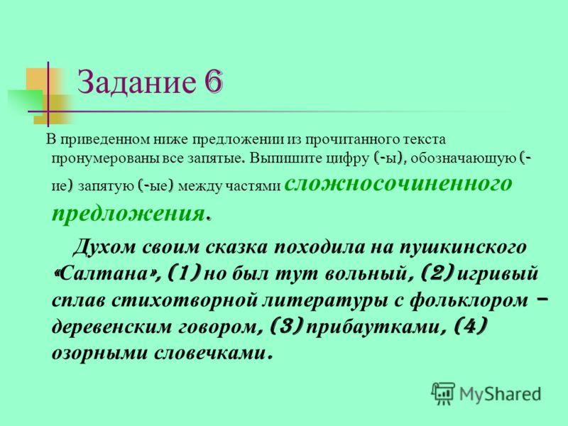Задание 6 В приведенном ниже предложении из прочитанного текста пронумерованы все запятые. Выпишите цифру (- ы ), обозначающую (- ие ) запятую (- ые ) между частями сложносочиненного предложения. Духом своим сказка походила на пушкинского « Салтана »