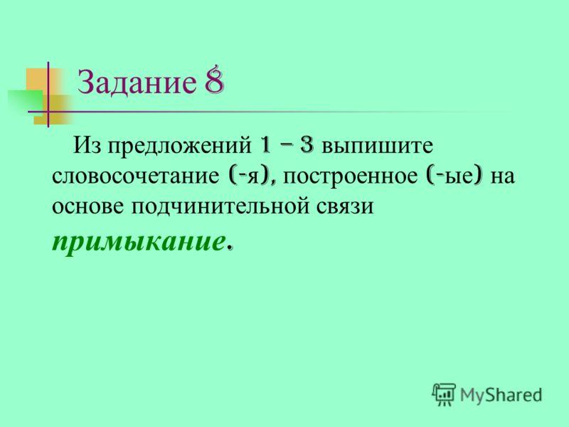 Задание 8 Из предложений 1 – 3 выпишите словосочетание (- я ), построенное (- ые ) на основе подчинительной связи примыкание.