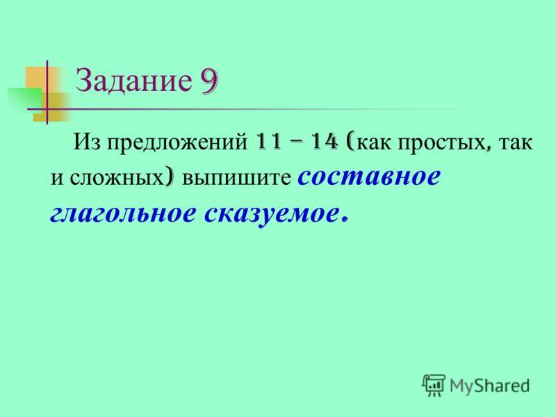 Задание 9 Из предложений 11 – 14 ( как простых, так и сложных ) выпишите составное глагольное сказуемое.